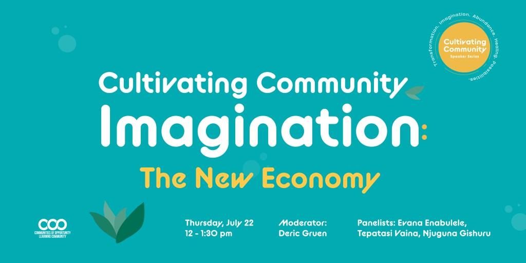 Cultivating Community Imagination: The New Economy, Thursday, July 22, 12-1:30pm. Moderator: Deric Gruen; Panelists: Evana Enabulele, Tepatasi Vaina, Njuguna Gishuru